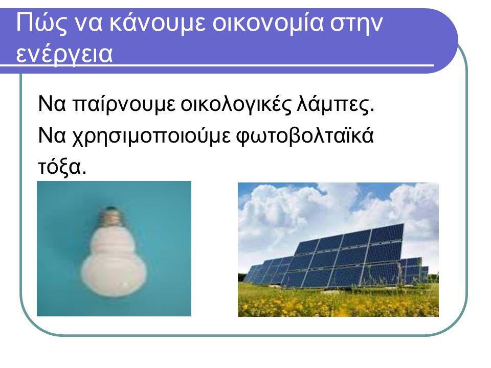 Πώς να κάνουμε οικονομία στην ενέργεια Να παίρνουμε οικολογικές λάμπες. Να χρησιμοποιούμε φωτοβολταϊκά τόξα.