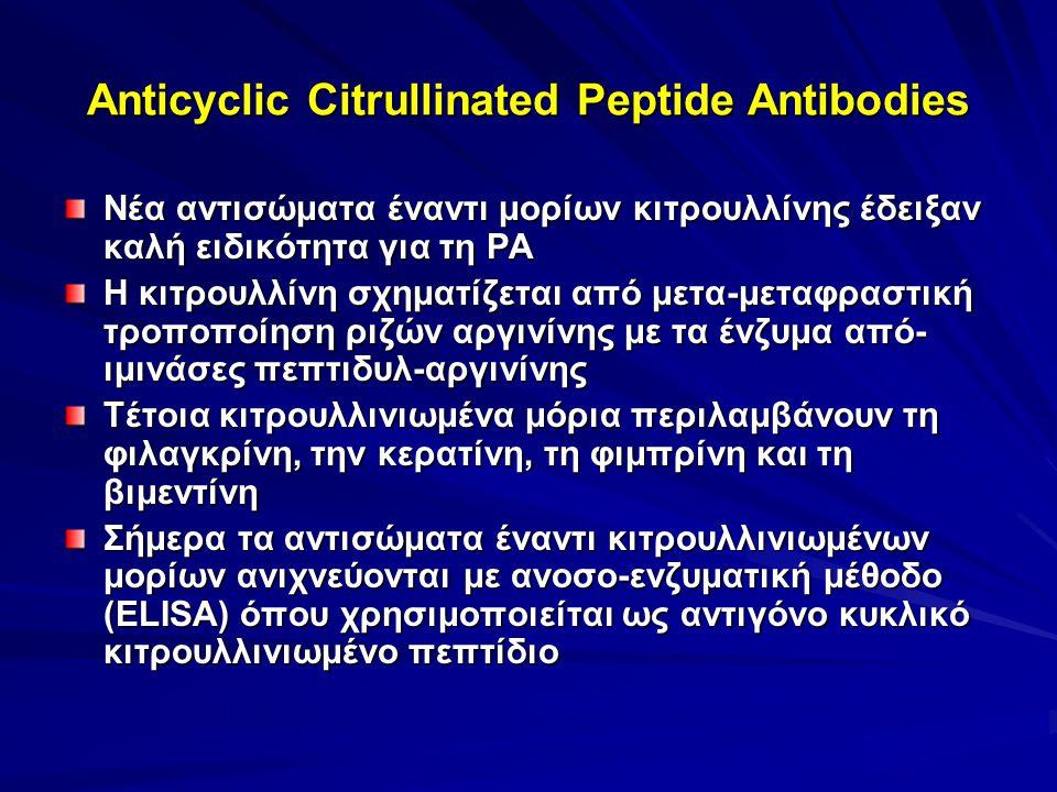 Anticyclic Citrullinated Peptide Antibodies Νέα αντισώματα έναντι μορίων κιτρουλλίνης έδειξαν καλή ειδικότητα για τη ΡΑ Η κιτρουλλίνη σχηματίζεται από μετα-μεταφραστική τροποποίηση ριζών αργινίνης με τα ένζυμα από- ιμινάσες πεπτιδυλ-αργινίνης Τέτοια κιτρουλλινιωμένα μόρια περιλαμβάνουν τη φιλαγκρίνη, την κερατίνη, τη φιμπρίνη και τη βιμεντίνη Σήμερα τα αντισώματα έναντι κιτρουλλινιωμένων μορίων ανιχνεύονται με ανοσο-ενζυματική μέθοδο (ELISA) όπου χρησιμοποιείται ως αντιγόνο κυκλικό κιτρουλλινιωμένο πεπτίδιο