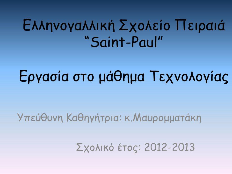 """Ελληνογαλλική Σχολείο Πειραιά """"Saint-Paul"""" Εργασία στο μάθημα Τεχνολογίας Υπεύθυνη Καθηγήτρια: κ.Μαυρομματάκη Σχολικό έτος: 2012-2013"""