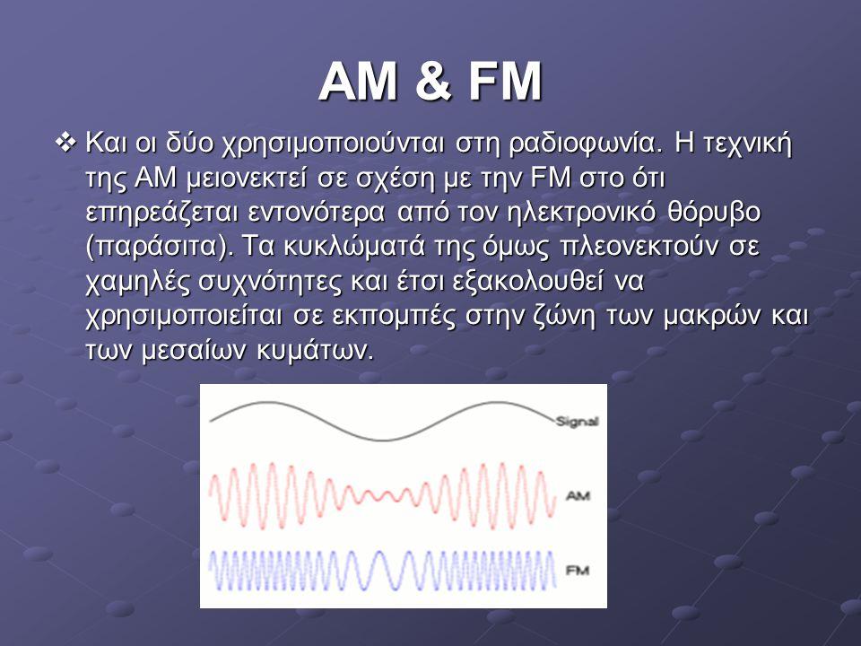 AM & FM  Και οι δύο χρησιμοποιούνται στη ραδιοφωνία. Η τεχνική της ΑΜ μειονεκτεί σε σχέση με την FM στο ότι επηρεάζεται εντονότερα από τον ηλεκτρονικ