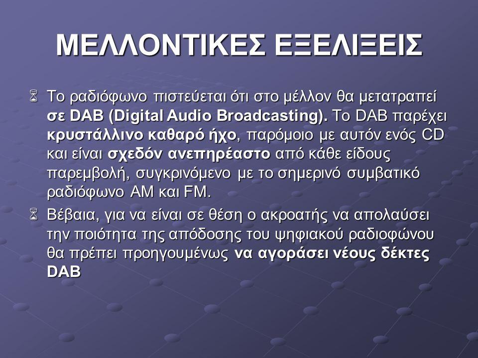 ΜΕΛΛΟΝΤΙΚΕΣ ΕΞΕΛΙΞΕΙΣ  Το ραδιόφωνο πιστεύεται ότι στο μέλλον θα μετατραπεί σε DAB (Digital Audio Broadcasting). Το DAB παρέχει κρυστάλλινο καθαρό ήχ