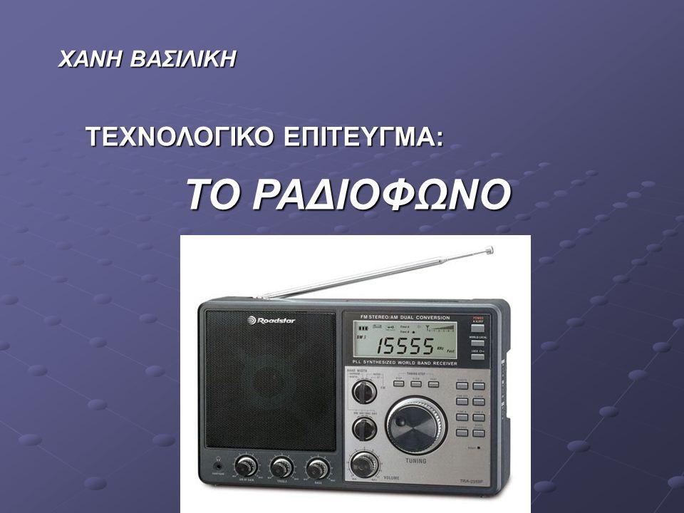  Το ραδιόφωνο είναι η συσκευή που λαμβάνει τα ραδιοσήματα από τους ραδιοφωνικούς σταθμούς και τα μετατρέπει σε ήχο.