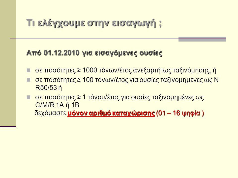 Τι ελέγχουμε στην εισαγωγή ; Από 01.12.2010 για εισαγόμενες ουσίες σε ποσότητες ≥ 1000 τόνων/έτος ανεξαρτήτως ταξινόμησης, ή σε ποσότητες ≥ 1000 τόνων/έτος ανεξαρτήτως ταξινόμησης, ή σε ποσότητες ≥ 100 τόνων/έτος για ουσίες ταξινομημένες ως N R50/53 ή σε ποσότητες ≥ 100 τόνων/έτος για ουσίες ταξινομημένες ως N R50/53 ή σε ποσότητες ≥ 1 τόνου/έτος για ουσίες ταξινομημένες ως C/M/R 1A ή 1B σε ποσότητες ≥ 1 τόνου/έτος για ουσίες ταξινομημένες ως C/M/R 1A ή 1B δεχόμαστε μόνον αριθμό καταχώρισης (01 – 16 ψηφία ) δεχόμαστε μόνον αριθμό καταχώρισης (01 – 16 ψηφία )