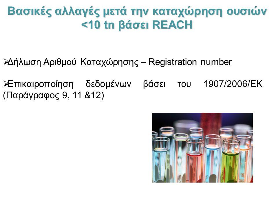 Βασικές αλλαγές μετά την καταχώρηση ουσιών <10 tn βάσει REACH  Δήλωση Αριθμού Καταχώρησης – Registration number  Επικαιροποίηση δεδομένων βάσει του 1907/2006/ΕΚ (Παράγραφος 9, 11 &12)