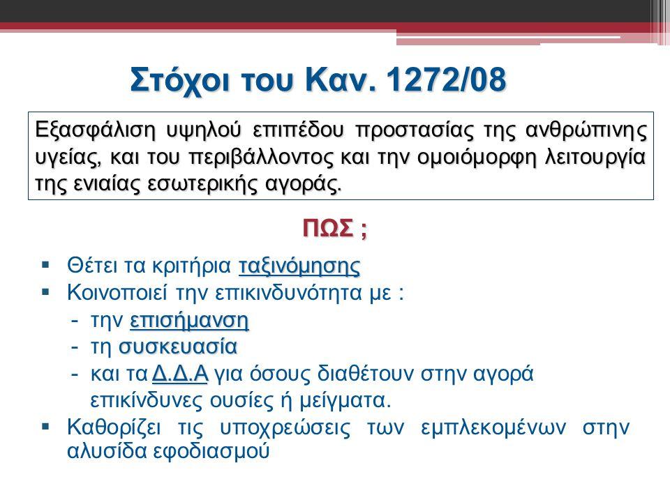 Στόχοι του Καν. 1272/08 ΠΩΣ ; ταξινόμησης  Θέτει τα κριτήρια ταξινόμησης  Κοινοποιεί την επικινδυνότητα με : επισήμανση - την επισήμανση συσκευασία