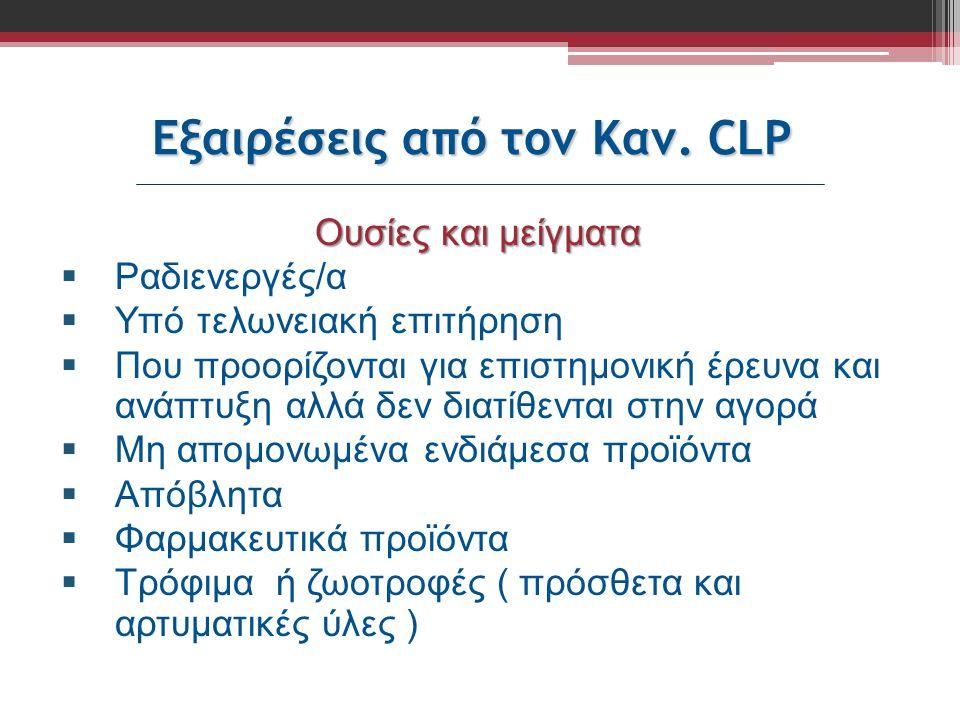 Εξαιρέσεις από τον Καν. CLP Ουσίες και μείγματα  Ραδιενεργές/α  Υπό τελωνειακή επιτήρηση  Που προορίζονται για επιστημονική έρευνα και ανάπτυξη αλλ