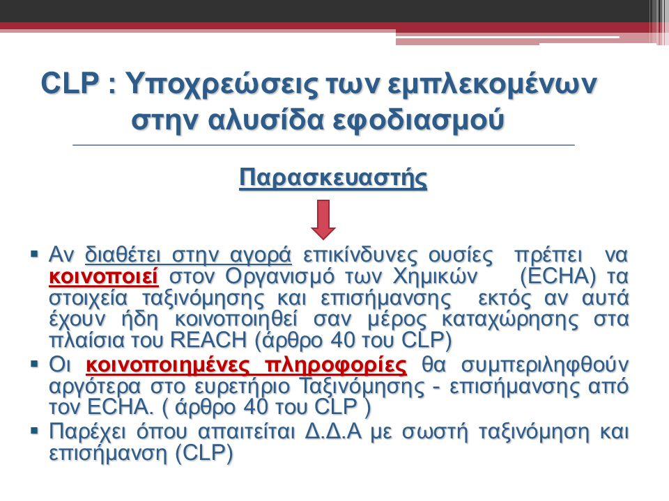 CLP : Υποχρεώσεις των εμπλεκομένων στην αλυσίδα εφοδιασμού Παρασκευαστής  Αν διαθέτει στην αγορά επικίνδυνες ουσίες πρέπει να κοινοποιεί στον Οργανισ