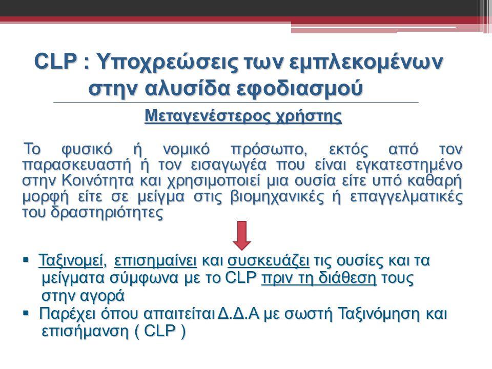 CLP : Υποχρεώσεις των εμπλεκομένων στην αλυσίδα εφοδιασμού Μεταγενέστερος χρήστης Το φυσικό ή νομικό πρόσωπο, εκτός από τον παρασκευαστή ή τον εισαγωγ