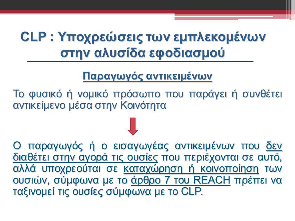 CLP : Υποχρεώσεις των εμπλεκομένων στην αλυσίδα εφοδιασμού Παραγωγός αντικειμένων Το φυσικό ή νομικό πρόσωπο που παράγει ή συνθέτει αντικείμενο μέσα σ