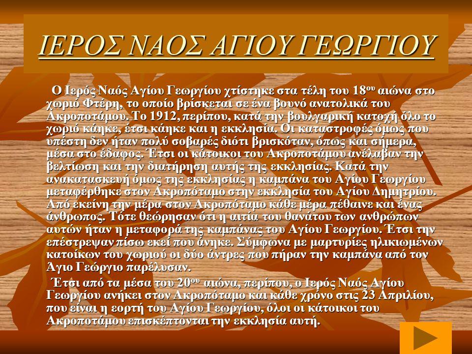 ΙΙΙΙ ΕΕΕΕ ΡΡΡΡ ΟΟΟΟ ΣΣΣΣ Ν Ν Ν Ν ΑΑΑΑ ΟΟΟΟ ΣΣΣΣ Α Α Α Α ΓΓΓΓ ΙΙΙΙ ΟΟΟΟ ΥΥΥΥ Γ Γ Γ Γ ΕΕΕΕ ΩΩΩΩ ΡΡΡΡ ΓΓΓΓ ΙΙΙΙ ΟΟΟΟ ΥΥΥΥ Ο Ιερός Ναός Αγίου Γεωργίου χτίστηκε στα τέλη του 18 ου αιώνα στο χωριό Φτέρη, το οποίο βρίσκεται σε ένα βουνό ανατολικά του Ακροποτάμου.