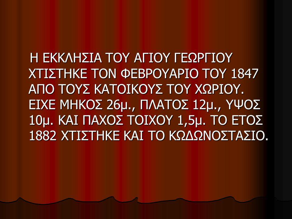 Η ΕΚΚΛΗΣΙΑ ΤΟΥ ΑΓΙΟΥ ΓΕΩΡΓΙΟΥ ΧΤΙΣΤΗΚΕ ΤΟΝ ΦΕΒΡΟΥΑΡΙΟ ΤΟΥ 1847 ΑΠΟ ΤΟΥΣ ΚΑΤΟΙΚΟΥΣ ΤΟΥ ΧΩΡΙΟΥ. ΕΙΧΕ ΜΗΚΟΣ 26μ., ΠΛΑΤΟΣ 12μ., ΥΨΟΣ 10μ. ΚΑΙ ΠΑΧΟΣ ΤΟΙΧΟΥ