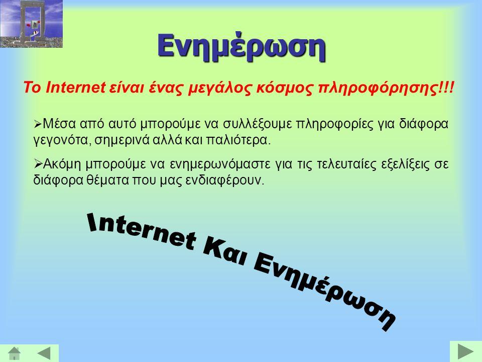 Ενημέρωση Το Internet είναι ένας μεγάλος κόσμος πληροφόρησης!!!  Μέσα από αυτό μπορούμε να συλλέξουμε πληροφορίες για διάφορα γεγονότα, σημερινά αλλά
