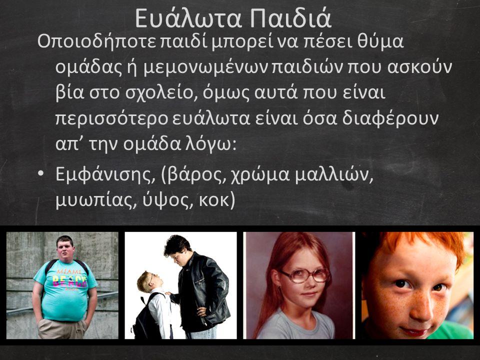 Ευάλωτα Παιδιά Οποιοδήποτε παιδί μπορεί να πέσει θύμα ομάδας ή μεμονωμένων παιδιών που ασκούν βία στο σχολείο, όμως αυτά που είναι περισσότερο ευάλωτα