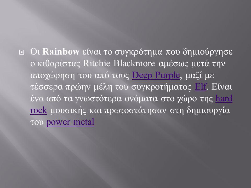 Αμέσως μετά την αποχώρηση του από τους Deep Purple το 1975, ο Ritchie Blackmore αποφάσισε να δημιουργήσει το δικό του συγκρότημα με την ονομασία Ritchie Blackmore s Rainbow.