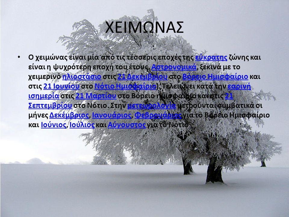 ΧΕΙΜΩΝΑΣ Ο χειμώνας είναι μία από τις τέσσερις εποχές της εύκρατης ζώνης και είναι η ψυχρότερη εποχή του έτους. Αστρονομικά, ξεκινά με το χειμερινό ηλ