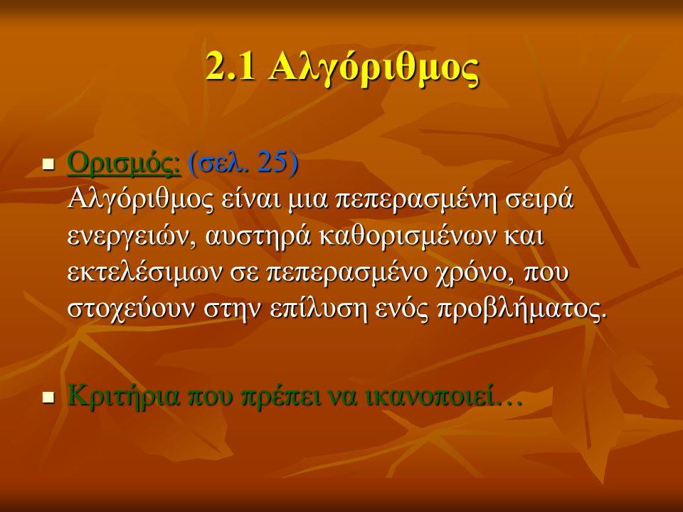 2.1 Αλγόριθμος Ορισμός: (σελ. 25) Αλγόριθμος είναι μια πεπερασμένη σειρά ενεργειών, αυστηρά καθορισμένων και εκτελέσιμων σε πεπερασμένο χρόνο, που στο