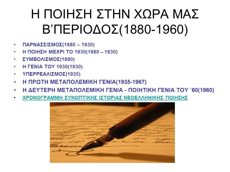 Η ΠΟΙΗΣΗ ΣΤΗΝ ΧΩΡΑ ΜΑΣ Β'ΠΕΡΙΟΔΟΣ(1880-1960) ΠΑΡΝΑΣΣΙΣΜΟΣ(1880 – 1930) Η ΠΟΙΗΣΗ ΜΕΧΡΙ ΤΟ 1930(1880 – 1930) ΣΥΜΒΟΛΙΣΜΟΣ(1880) Η ΓΕΝΙΑ ΤΟΥ 1930(1930) ΥΠΕΡΡΕΑΛΙΣΜΟΣ(1935) Η ΠΡΩΤΗ ΜΕΤΑΠΟΛΕΜΙΚΗ ΓΕΝΙΑ(1935-1967) Η ΔΕΥΤΕΡΗ ΜΕΤΑΠΟΛΕΜΙΚΗ ΓΕΝΙΑ - ΠΟΙΗΤΙΚΗ ΓΕΝΙΑ ΤΟΥ ΄60(1960) ΧΡΟΝΟΓΡΑΜΜΗ ΣΥΝΟΠΤΙΚΗΣ ΙΣΤΟΡΙΑΣ ΝΕΟΕΛΛΗΝΙΚΗΣ ΠΟΙΗΣΗΣ