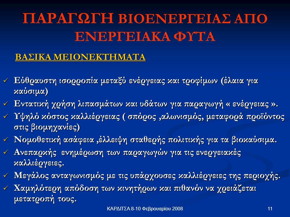 11ΚΑΡΔΙΤΣΑ 8-10 Φεβρουαρίου 2008 ΠΑΡΑΓΩΓΗ ΒΙΟΕΝΕΡΓΕΙΑΣ ΑΠΟ ΕΝΕΡΓΕΙΑΚΑ ΦΥΤΑ ΒΑΣΙΚΑ ΜΕΙΟΝΕΚΤΗΜΑΤΑ ΒΑΣΙΚΑ ΜΕΙΟΝΕΚΤΗΜΑΤΑ Εύθραυστη ισορροπία μεταξύ ενέργειας και τροφίμων (έλαια για καύσιμα) Εύθραυστη ισορροπία μεταξύ ενέργειας και τροφίμων (έλαια για καύσιμα) Εντατική χρήση λιπασμάτων και υδάτων για παραγωγή « ενέργειας ».