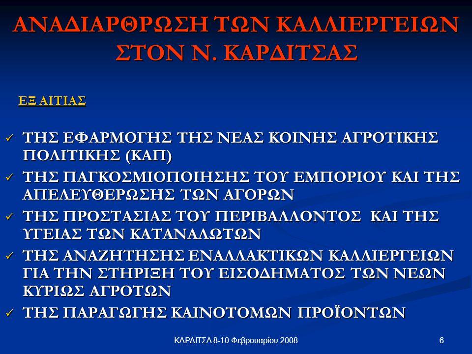 6ΚΑΡΔΙΤΣΑ 8-10 Φεβρουαρίου 2008 ΑΝΑΔΙΑΡΘΡΩΣΗ ΤΩΝ ΚΑΛΛΙΕΡΓΕΙΩΝ ΣΤΟΝ Ν. ΚΑΡΔΙΤΣΑΣ ΕΞ ΑΙΤΙΑΣ ΕΞ ΑΙΤΙΑΣ ΤΗΣ ΕΦΑΡΜΟΓΗΣ ΤΗΣ ΝΕΑΣ ΚΟΙΝΗΣ ΑΓΡΟΤΙΚΗΣ ΠΟΛΙΤΙΚΗΣ