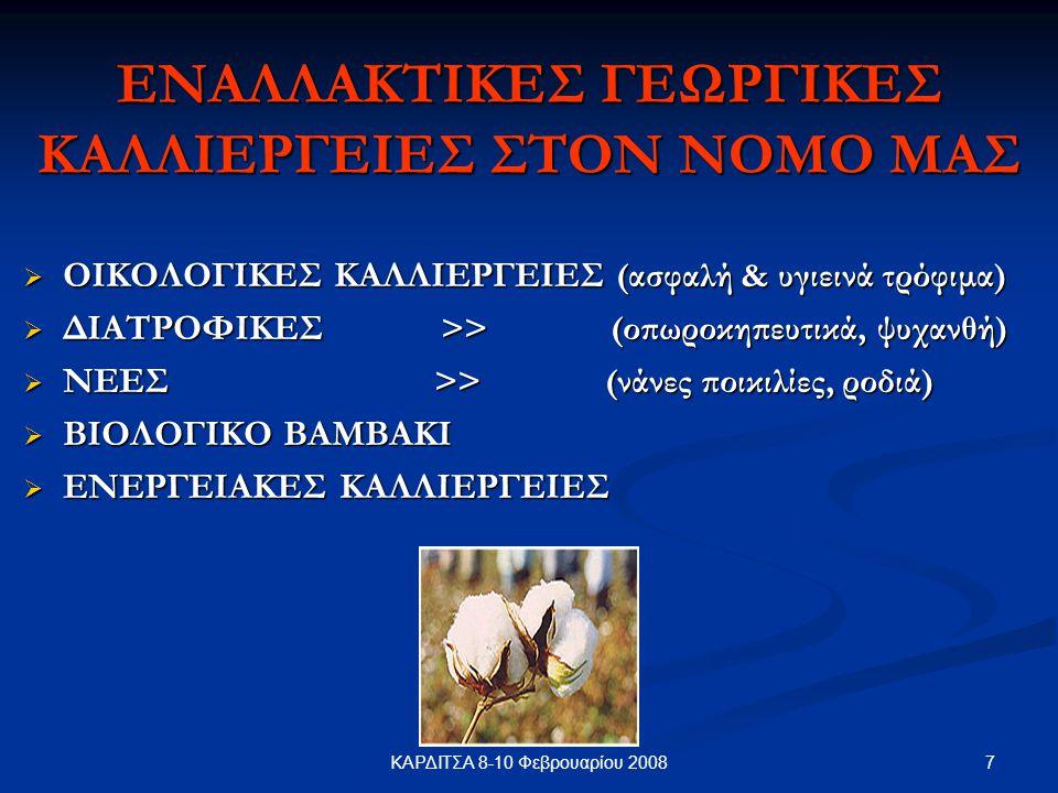 7ΚΑΡΔΙΤΣΑ 8-10 Φεβρουαρίου 2008 ΕΝΑΛΛΑΚΤΙΚΕΣ ΓΕΩΡΓΙΚΕΣ ΚΑΛΛΙΕΡΓΕΙΕΣ ΣΤΟΝ ΝΟΜΟ ΜΑΣ  ΟΙΚΟΛΟΓΙΚΕΣ ΚΑΛΛΙΕΡΓΕΙΕΣ (ασφαλή & υγιεινά τρόφιμα)  ΔΙΑΤΡΟΦΙΚΕΣ >> (οπωροκηπευτικά, ψυχανθή)  ΝΕΕΣ >> (νάνες ποικιλίες, ροδιά)  ΒΙΟΛΟΓΙΚΟ ΒΑΜΒΑΚΙ  ΕΝΕΡΓΕΙΑΚΕΣ ΚΑΛΛΙΕΡΓΕΙΕΣ