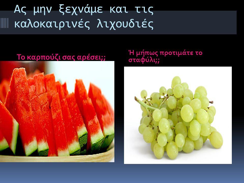 Ας μην ξεχνάμε και τις καλοκαιρινές λιχουδιές Το καρπούζι σας αρέσει;; Ή μήπως προτιμάτε το σταφύλι;;