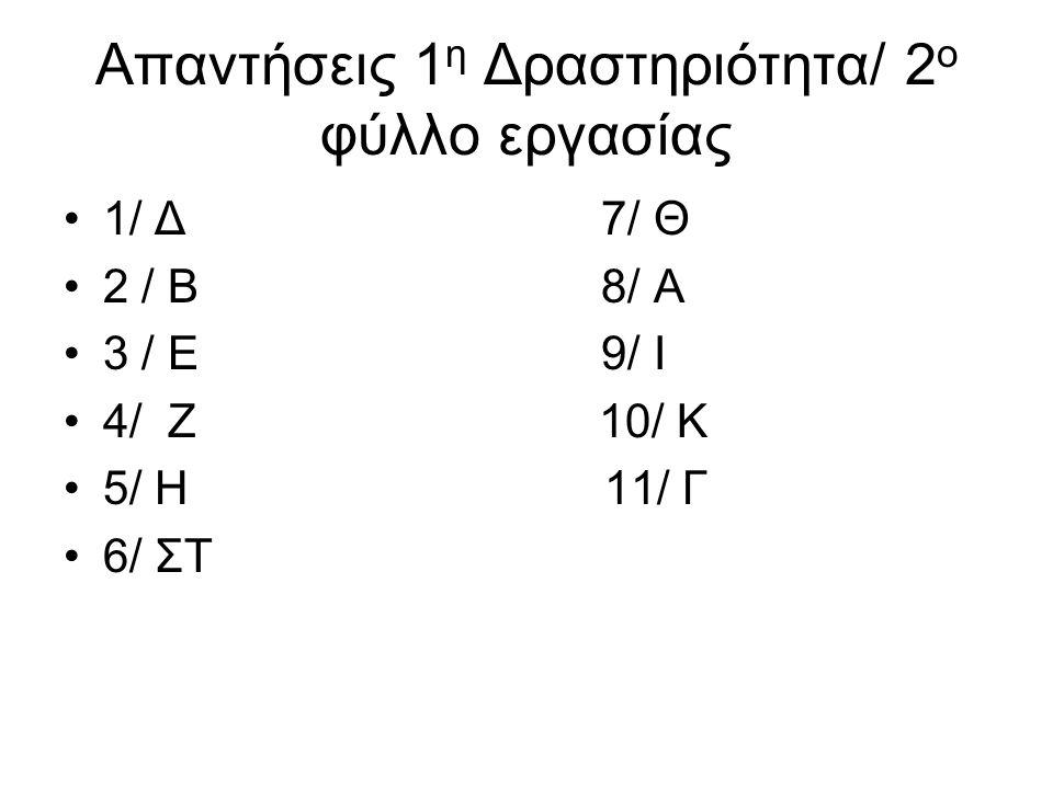 Απαντήσεις 1 η Δραστηριότητα/ 2 ο φύλλο εργασίας 1/ Δ 7/ Θ 2 / Β 8/ Α 3 / Ε 9/ Ι 4/ Ζ 10/ Κ 5/ Η 11/ Γ 6/ ΣΤ