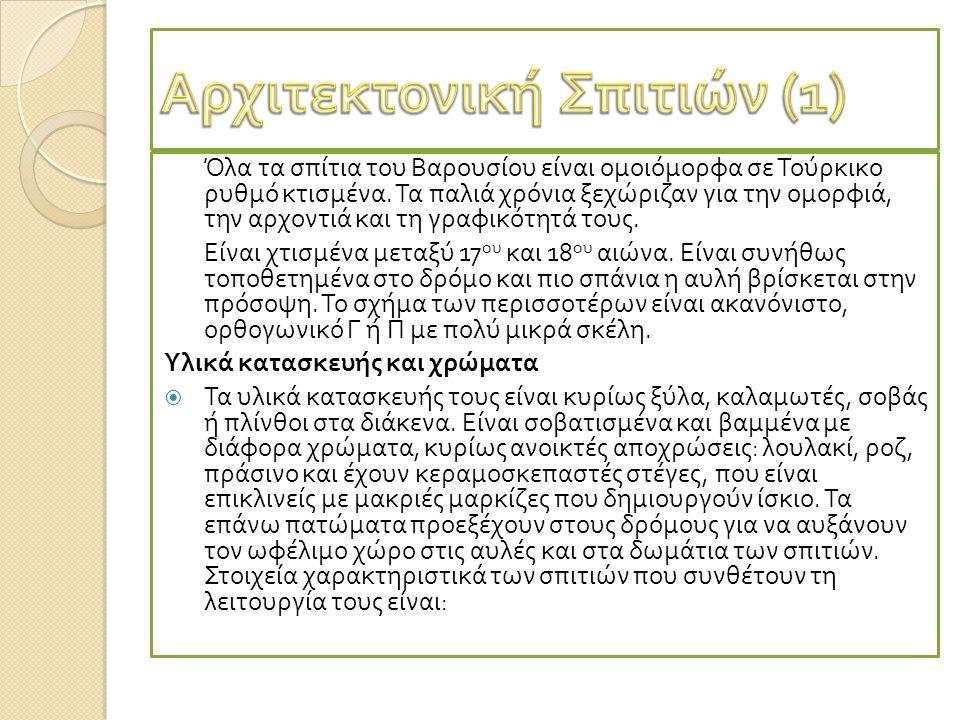 Όλα τα σ π ίτια του Βαρουσίου είναι ομοιόμορφα σε Τούρκικο ρυθμό κτισμένα. Τα π αλιά χρόνια ξεχώριζαν για την ομορφιά, την αρχοντιά και τη γραφικότητά