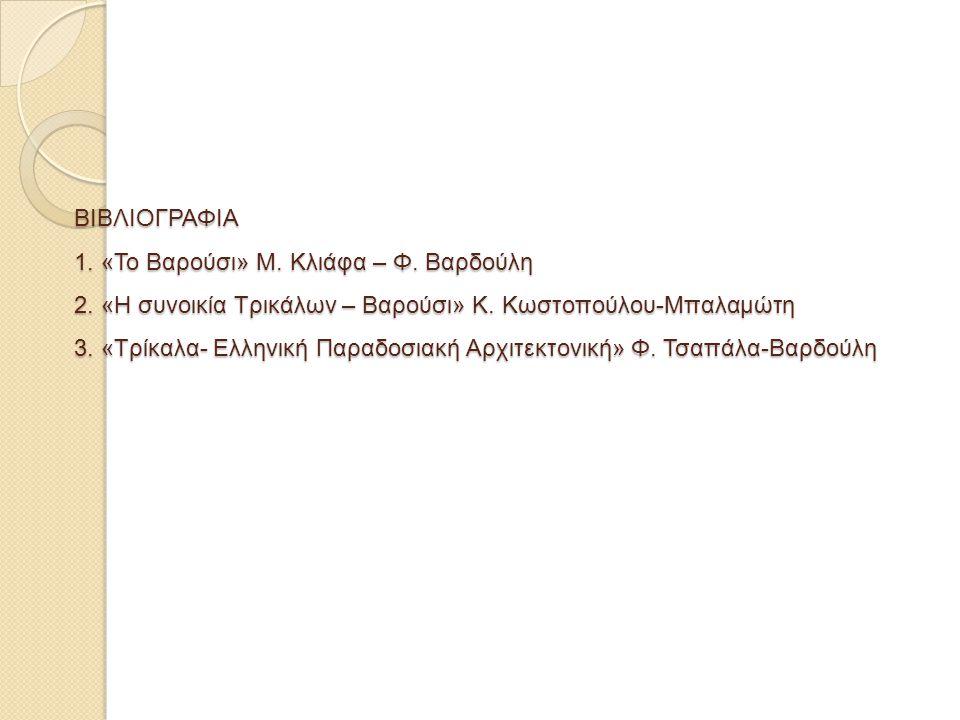 ΒΙΒΛΙΟΓΡΑΦΙΑ 1. «Το Βαρούσι» Μ. Κλιάφα – Φ. Βαρδούλη 2. «Η συνοικία Τρικάλων – Βαρούσι» Κ. Κωστοπούλου-Μπαλαμώτη 3. «Τρίκαλα- Ελληνική Παραδοσιακή Αρχ