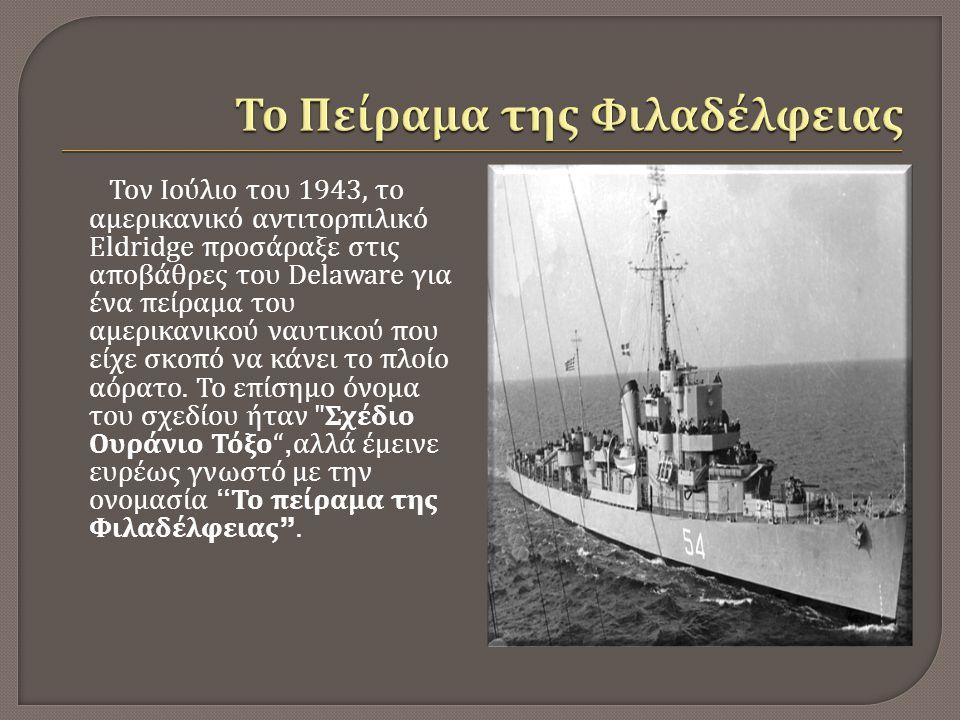 Το ναυτικό παραδέχεται ότι το αμερικανικό πλοίο Eldridge έλαβε μέρος σε κάποιο πείραμα το οποίο προέβλεπε την περιτύλιξη του σκελετού του αντιτορπιλικού με σύρμα, σε μια προσπάθεια αδρανοποίησης των μαγνητικών πεδίων που προκαλούνταν από το μέταλλο του.