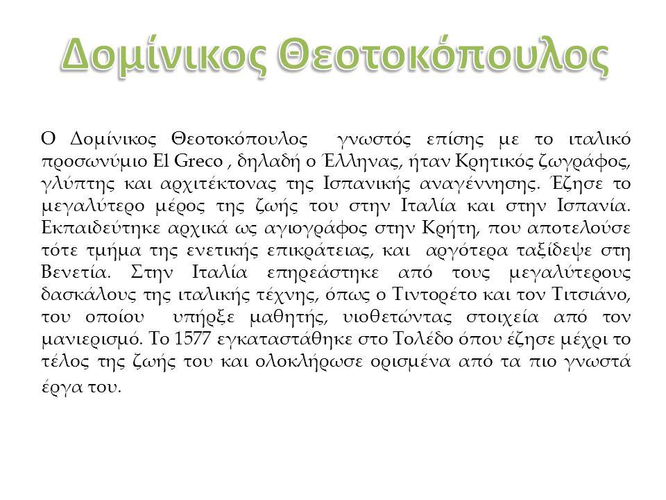 Ο Δομίνικος Θεοτοκόπουλος γνωστός επίσης με το ιταλικό προσωνύμιο El Greco, δηλαδή ο Έλληνας, ήταν Κρητικός ζωγράφος, γλύπτης και αρχιτέκτονας της Ισπ