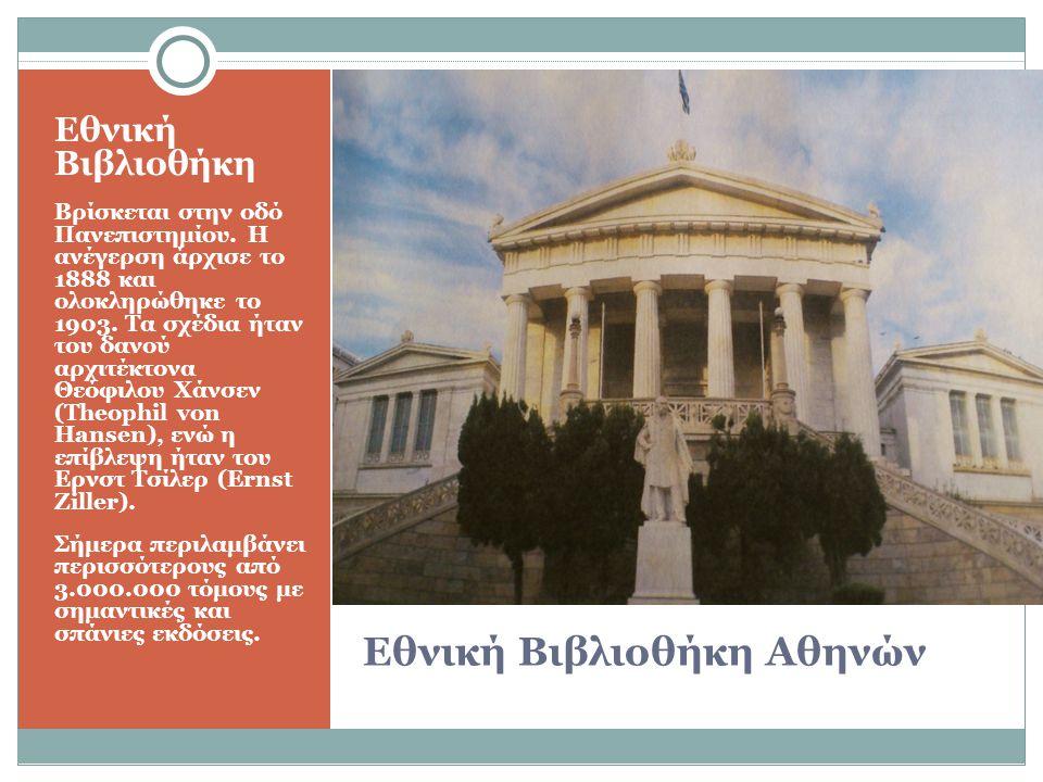 Εθνική Βιβλιοθήκη Αθηνών Εθνική Βιβλιοθήκη Βρίσκεται στην οδό Πανεπιστημίου. Η ανέγερση άρχισε το 1888 και ολοκληρώθηκε το 1903. Τα σχέδια ήταν του δα