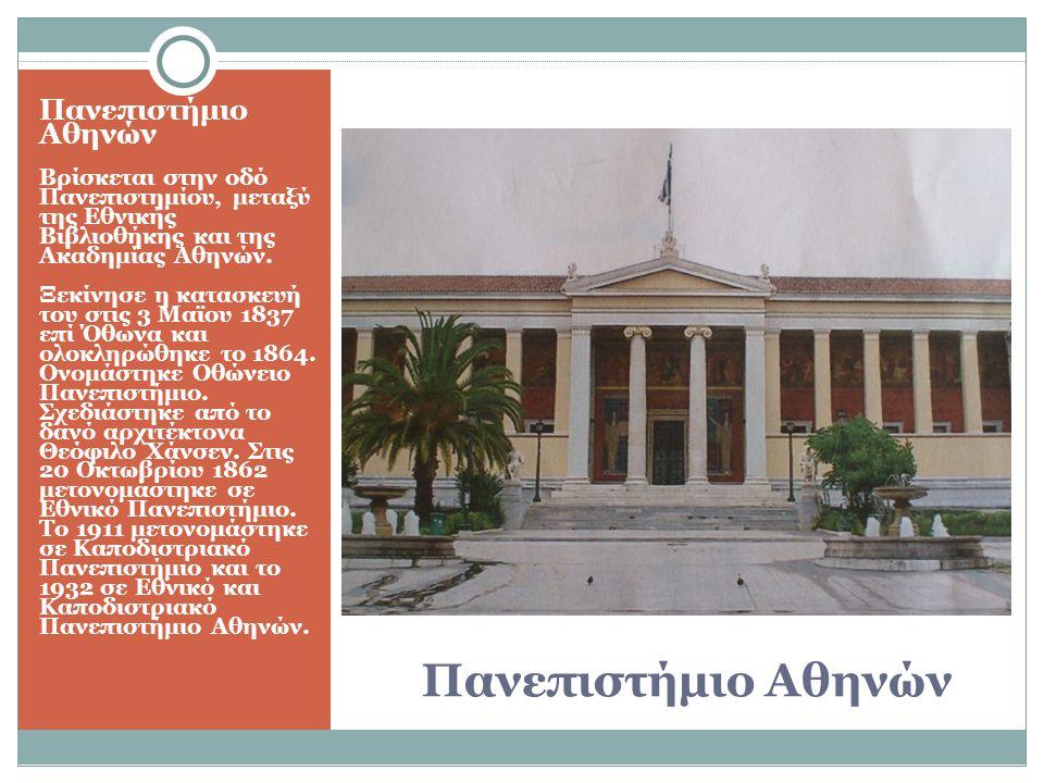 Πανεπιστήμιο Αθηνών Βρίσκεται στην οδό Πανεπιστημίου, μεταξύ της Εθνικής Βιβλιοθήκης και της Ακαδημίας Αθηνών. Ξεκίνησε η κατασκευή του στις 3 Μαϊου 1