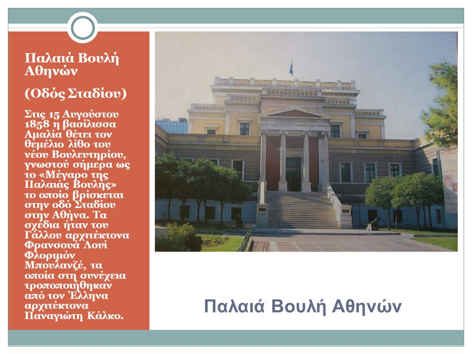 Παλαιά Βουλή Αθηνών (Οδός Σταδίου) Στις 15 Αυγούστου 1858 η βασίλισσα Αμαλία θέτει τον θεμέλιο λίθο του νέου Βουλευτηρίου, γνωστού σήμερα ως το «Μέγαρο της Παλαιάς Βουλής» το οποίο βρίσκεται στην οδό Σταδίου στην Αθήνα.