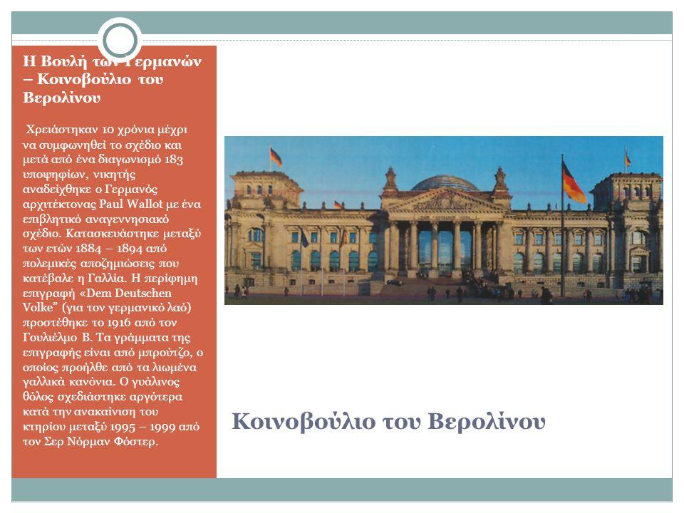 Κοινοβούλιο του Βερολίνου Η Βουλή των Γερμανών – Κοινοβούλιο του Βερολίνου Χρειάστηκαν 10 χρόνια μέχρι να συμφωνηθεί το σχέδιο και μετά από ένα διαγωνισμό 183 υποψηφίων, νικητής αναδείχθηκε ο Γερμανός αρχιτέκτονας Paul Wallot με ένα επιβλητικό αναγεννησιακό σχέδιο.