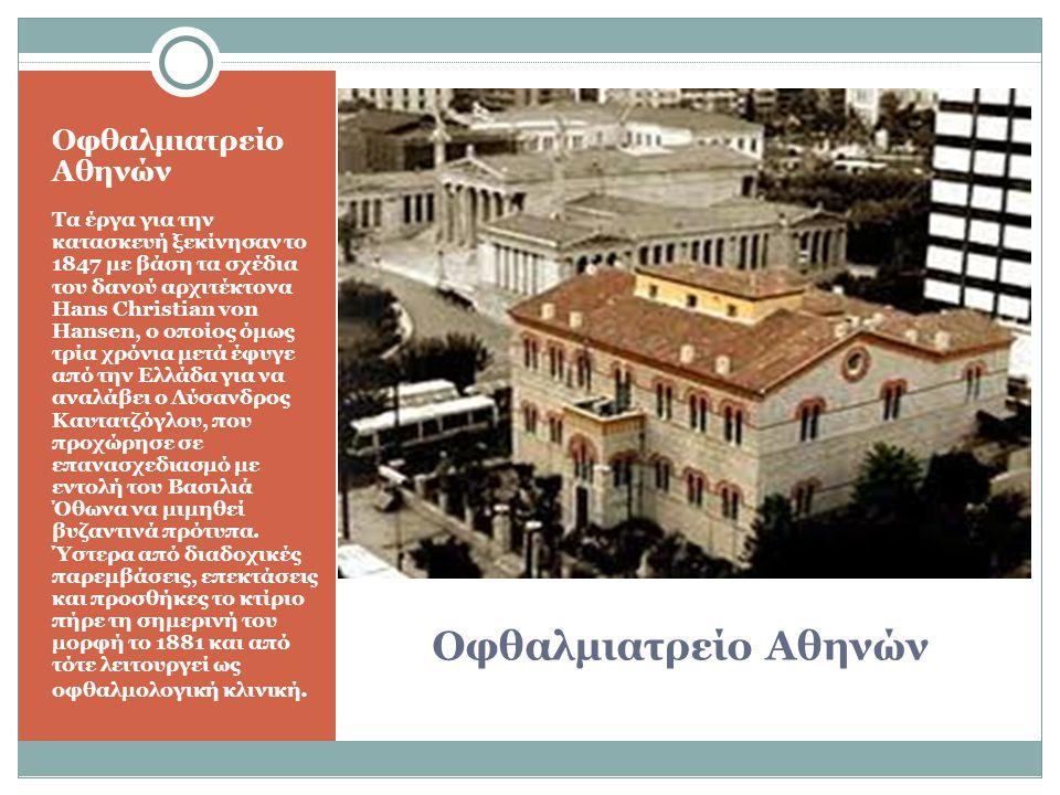 Οφθαλμιατρείο Αθηνών Τα έργα για την κατασκευή ξεκίνησαν το 1847 με βάση τα σχέδια του δανού αρχιτέκτονα Hans Christian von Hansen, ο οποίος όμως τρία χρόνια μετά έφυγε από την Ελλάδα για να αναλάβει ο Λύσανδρος Καυτατζόγλου, που προχώρησε σε επανασχεδιασμό με εντολή του Βασιλιά Όθωνα να μιμηθεί βυζαντινά πρότυπα.