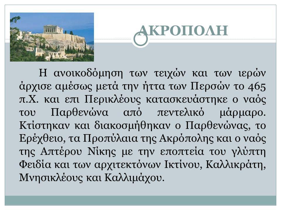 ΑΚΡΟΠΟΛΗ Η ανοικοδόμηση των τειχών και των ιερών άρχισε αμέσως μετά την ήττα των Περσών το 465 π.Χ. και επι Περικλέους κατασκευάστηκε ο ναός του Παρθε