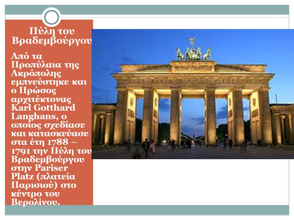 Πύλη του Βραδεμβούργου Από τα Προπύλαια της Ακρόπολης εμπνεύστηκε και ο Πρώσος αρχιτέκτονας Karl Gotthard Langhans, ο οποίος σχεδίασε και κατασκεύασε στα έτη 1788 – 1791 την Πύλη του Βραδεμβούργου στην Pariser Platz (πλατεία Παρισιού) στο κέντρο του Βερολίνου.