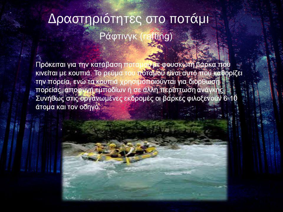 Δραστηριότητες στο ποτάμι Ράφτινγκ (rafting) Πρόκειται για την κατάβαση ποταμού με φουσκωτή βάρκα που κινείται με κουπιά. Το ρεύμα του ποταμού είναι α