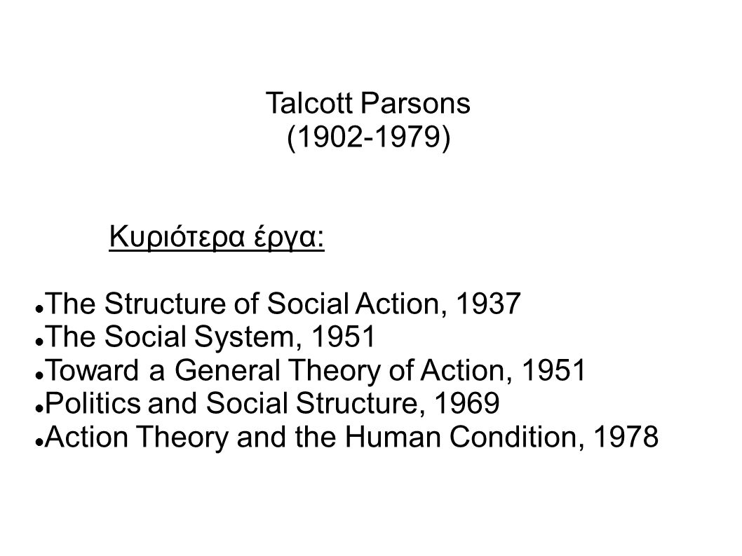 Talcott Parsons (1902-1979) Κυριότερα έργα: The Structure of Social Action, 1937 The Social System, 1951 Toward a General Theory of Action, 1951 Polit