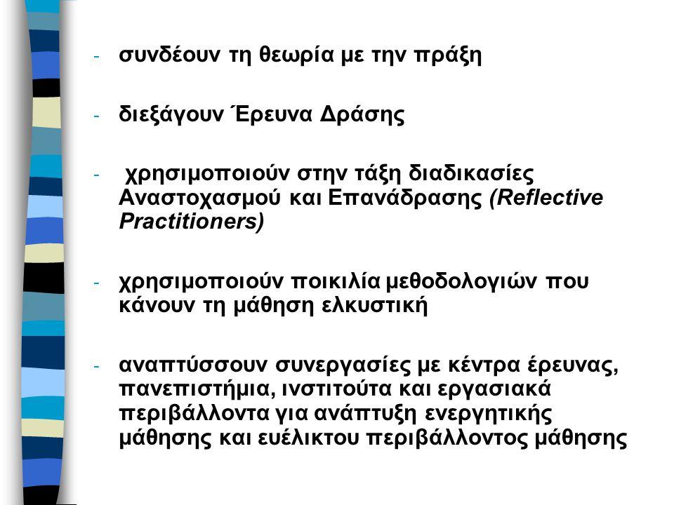 - συνδέουν τη θεωρία με την πράξη - διεξάγουν Έρευνα Δράσης - χρησιμοποιούν στην τάξη διαδικασίες Αναστοχασμού και Επανάδρασης (Reflective Practitione