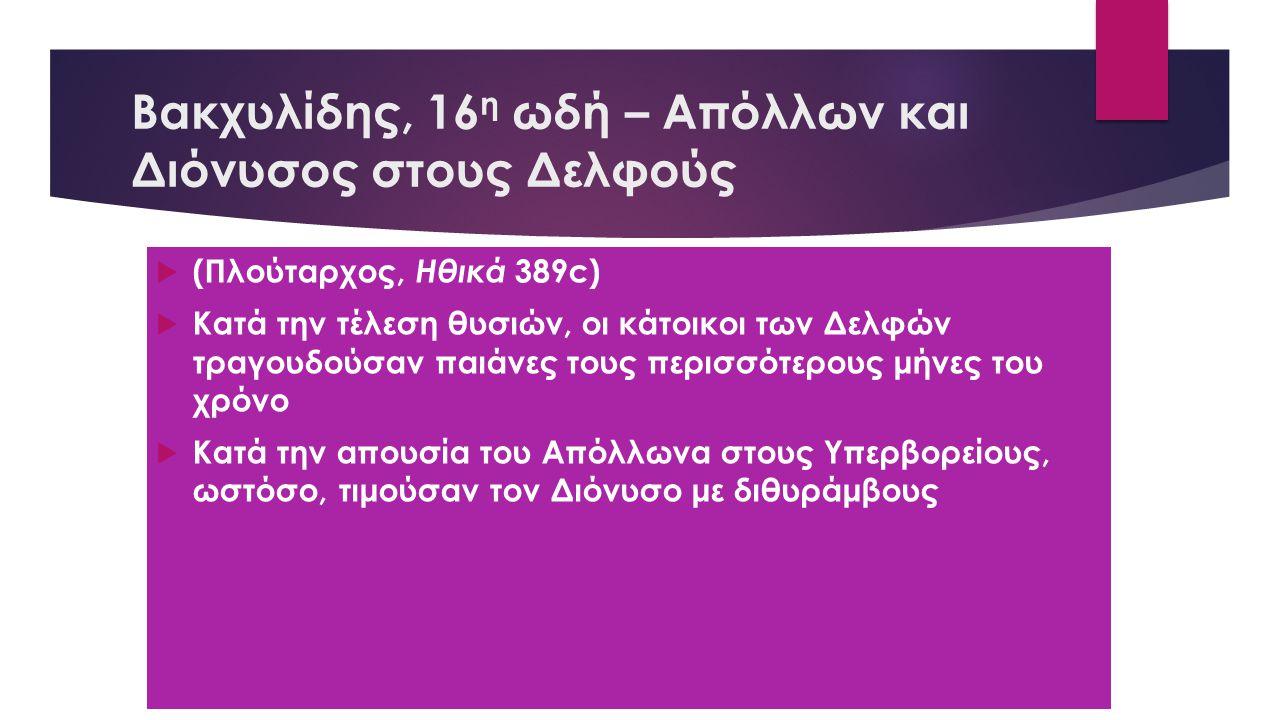 Βακχυλίδης, 16 η ωδή – Απόλλων και Διόνυσος στους Δελφούς  (Πλούταρχος, Ηθικά 389c)  Κατά την τέλεση θυσιών, οι κάτοικοι των Δελφών τραγουδούσαν παι