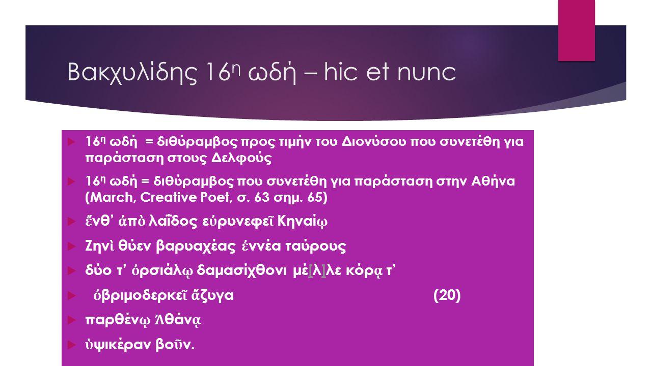 Βακχυλίδης 16 η ωδή – hic et nunc  16 η ωδή = διθύραμβος προς τιμήν του Διονύσου που συνετέθη για παράσταση στους Δελφούς  16 η ωδή = διθύραμβος που συνετέθη για παράσταση στην Αθήνα (March, Creative Poet, σ.