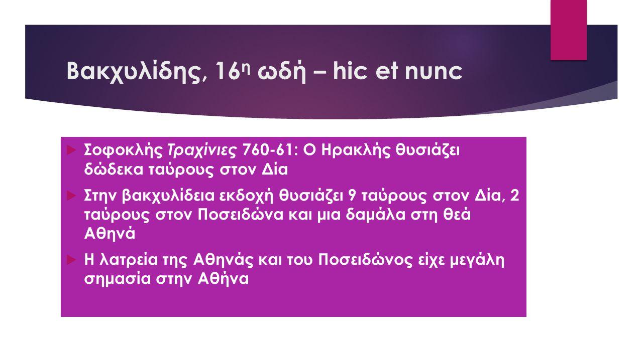Βακχυλίδης, 16 η ωδή – hic et nunc  Σοφοκλής Τραχίνιες 760-61: Ο Ηρακλής θυσιάζει δώδεκα ταύρους στον Δία  Στην βακχυλίδεια εκδοχή θυσιάζει 9 ταύρους στον Δία, 2 ταύρους στον Ποσειδώνα και μια δαμάλα στη θεά Αθηνά  Η λατρεία της Αθηνάς και του Ποσειδώνος είχε μεγάλη σημασία στην Αθήνα