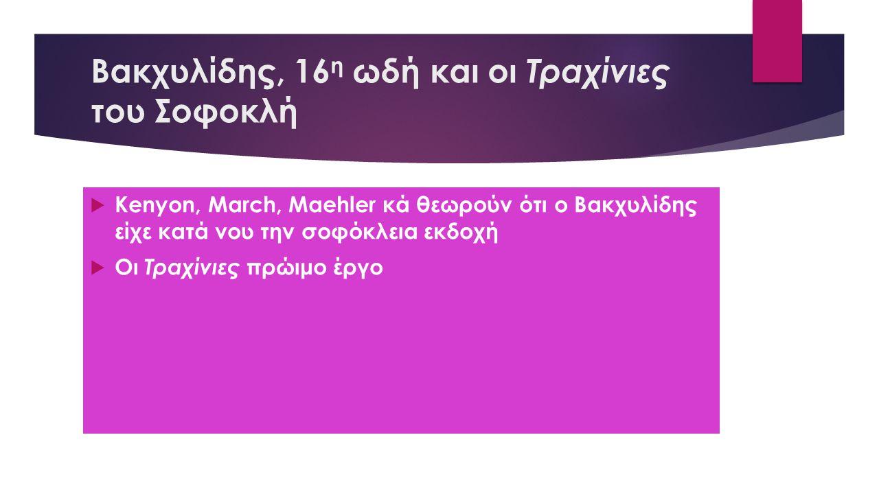 Βακχυλίδης, 16 η ωδή και οι Τραχίνιες του Σοφοκλή  Kenyon, March, Maehler κά θεωρούν ότι ο Βακχυλίδης είχε κατά νου την σοφόκλεια εκδοχή  Οι Τραχίνιες πρώιμο έργο