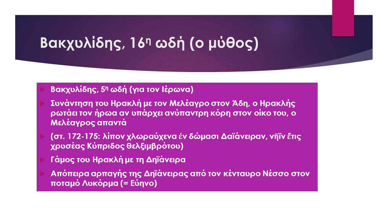 Βακχυλίδης, 16 η ωδή (ο μύθος)  Βακχυλίδης, 5 η ωδή (για τον Ιέρωνα)  Συνάντηση του Ηρακλή με τον Μελέαγρο στον Άδη, ο Ηρακλής ρωτάει τον ήρωα αν υπάρχει ανύπαντρη κόρη στον οίκο του, ο Μελέαγρος απαντά  (στ.