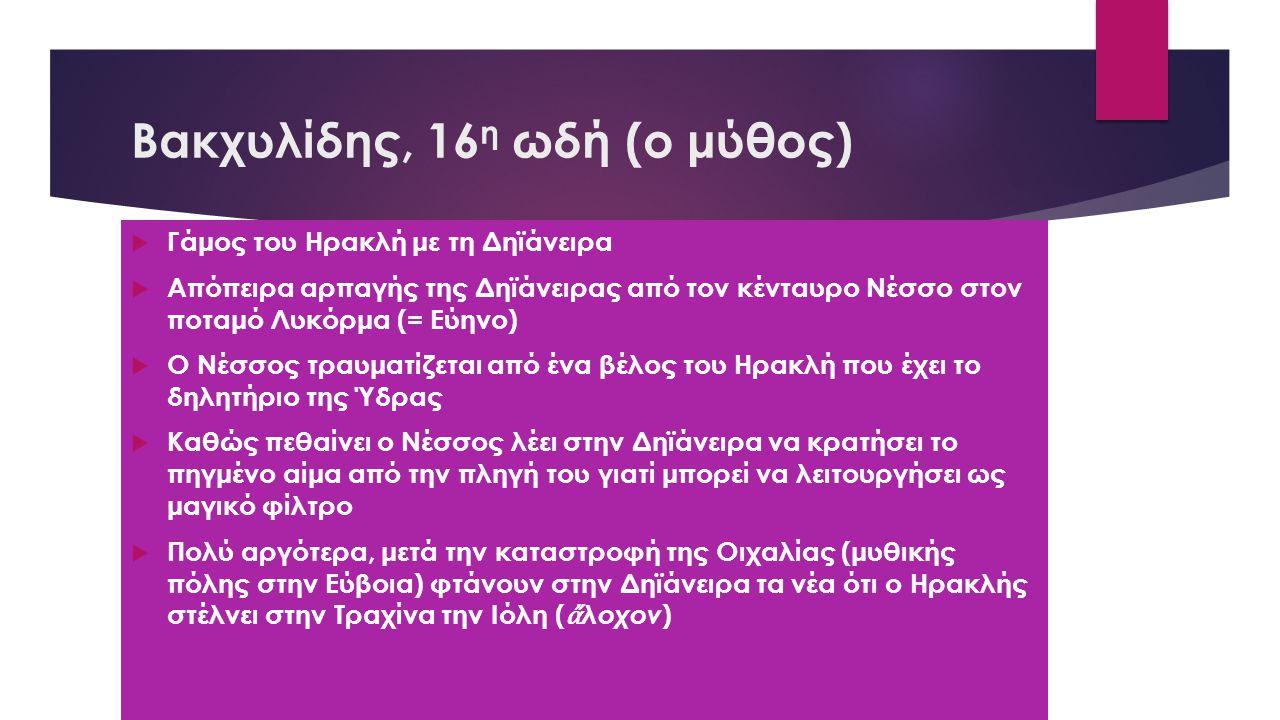 Βακχυλίδης, 16 η ωδή (ο μύθος)  Γάμος του Ηρακλή με τη Δηϊάνειρα  Απόπειρα αρπαγής της Δηϊάνειρας από τον κένταυρο Νέσσο στον ποταμό Λυκόρμα (= Εύηνο)  Ο Νέσσος τραυματίζεται από ένα βέλος του Ηρακλή που έχει το δηλητήριο της Ύδρας  Καθώς πεθαίνει ο Νέσσος λέει στην Δηϊάνειρα να κρατήσει το πηγμένο αίμα από την πληγή του γιατί μπορεί να λειτουργήσει ως μαγικό φίλτρο  Πολύ αργότερα, μετά την καταστροφή της Οιχαλίας (μυθικής πόλης στην Εύβοια) φτάνουν στην Δηϊάνειρα τα νέα ότι ο Ηρακλής στέλνει στην Τραχίνα την Ιόλη ( ἄ λοχον )