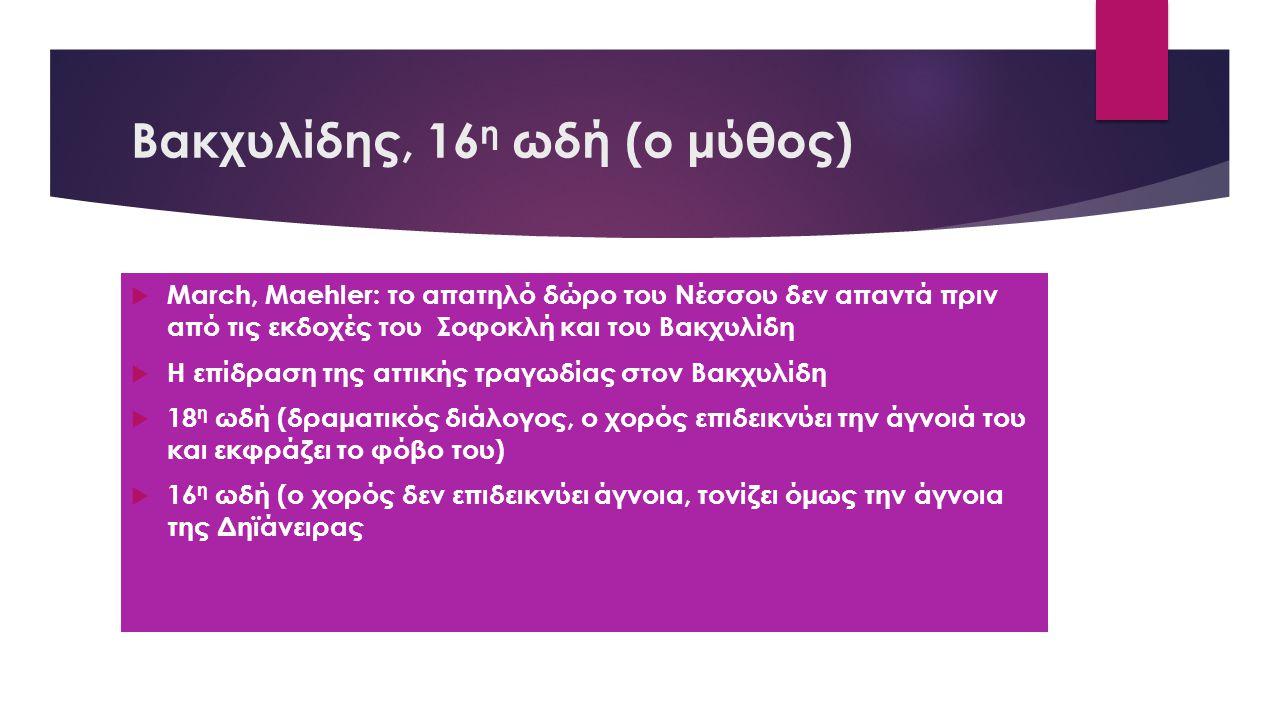 Βακχυλίδης, 16 η ωδή (ο μύθος)  March, Maehler: το απατηλό δώρο του Νέσσου δεν απαντά πριν από τις εκδοχές του Σοφοκλή και του Βακχυλίδη  Η επίδραση της αττικής τραγωδίας στον Βακχυλίδη  18 η ωδή (δραματικός διάλογος, ο χορός επιδεικνύει την άγνοιά του και εκφράζει το φόβο του)  16 η ωδή (ο χορός δεν επιδεικνύει άγνοια, τονίζει όμως την άγνοια της Δηϊάνειρας