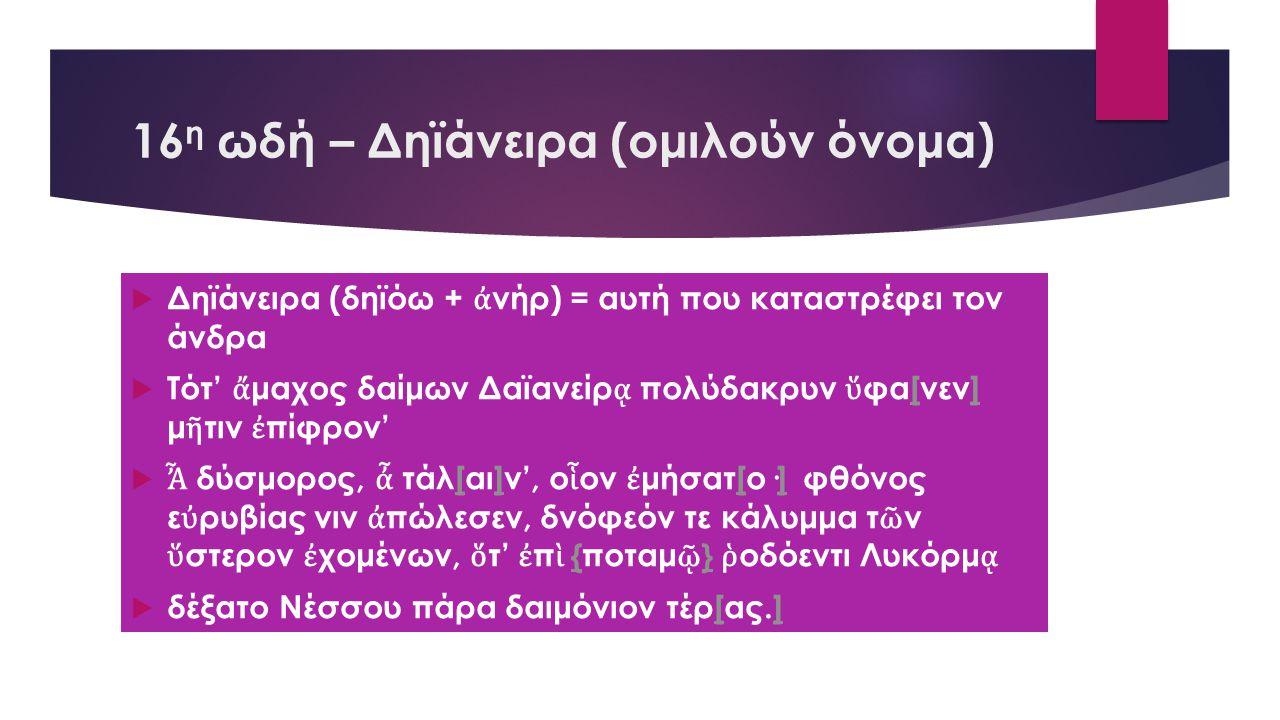 16 η ωδή – Δηϊάνειρα (ομιλούν όνομα)  Δηϊάνειρα (δηϊόω + ἀ νήρ) = αυτή που καταστρέφει τον άνδρα  Τότ' ἄ μαχος δαίμων Δαϊανείρ ᾳ πολύδακρυν ὕ φα[νεν] μ ῆ τιν ἐ πίφρον'[]  Ἆ δύσμορος, ἆ τάλ[αι]ν', ο ἷ ον ἐ μήσατ[ο·]φθόνος ε ὐ ρυβίας νιν ἀ πώλεσεν, δνόφεόν τε κάλυμμα τ ῶ ν ὕ στερον ἐ χομένων, ὅ τ' ἐ π ὶ {ποταμ ῷ } ῥ οδόεντι Λυκόρμ ᾳ[][]{ }  δέξατο Νέσσου πάρα δαιμόνιον τέρ[ας.][]