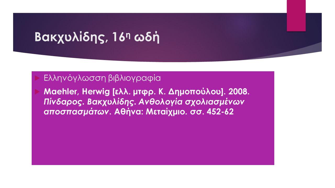 Βακχυλίδης, 16 η ωδή  Ελληνόγλωσση βιβλιογραφία  Maehler, Herwig [ελλ. μτφρ. Κ. Δημοπούλου]. 2008. Πίνδαρος. Βακχυλίδης. Ανθολογία σχολιασμένων αποσ