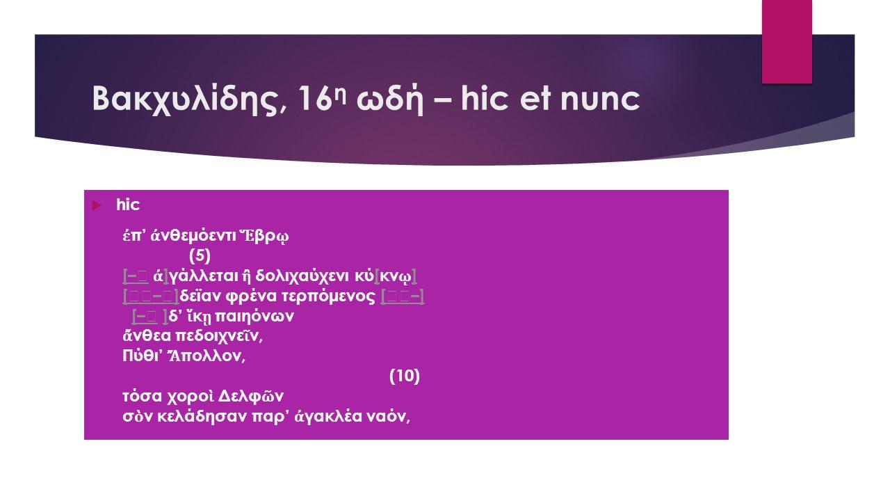 Βακχυλίδης, 16 η ωδή – hic et nunc  hic ἐ π' ἀ νθεμόεντι Ἕ βρ ῳ (5) [–[– ἀ ]γάλλεται ἢ δολιχαύχενι κύ[κν ῳ ] ][ ] [–][–]δεϊαν φρένα τερπόμενος [–][–] [– ]δ' ἵ κ ῃ παιηόνων[–] ἄ νθεα πεδοιχνε ῖ ν, Πύθι' Ἄ πολλον, (10) τόσα χορο ὶ Δελφ ῶ ν σ ὸ ν κελάδησαν παρ' ἀ γακλέα ναόν,